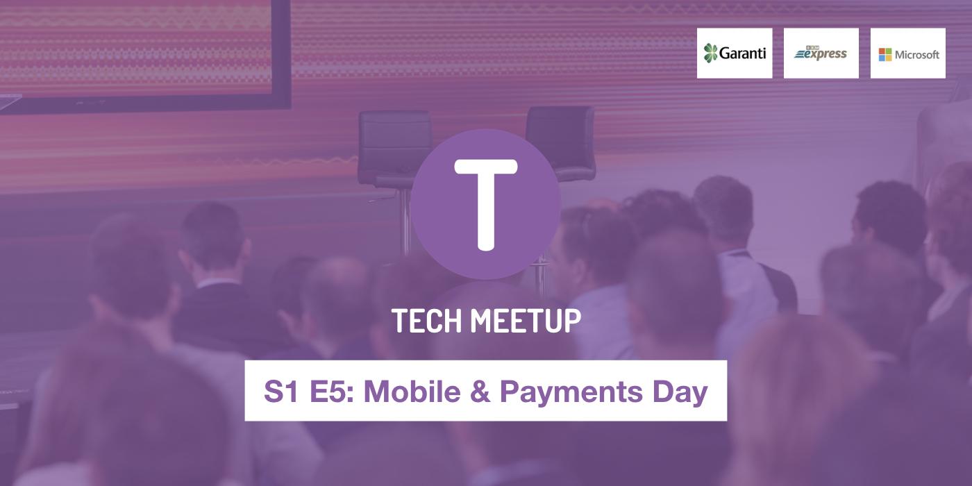 Tech Meetup S1 E5 'Mobile & Payments Day' Etkinliğinde Neler Konuşuldu?